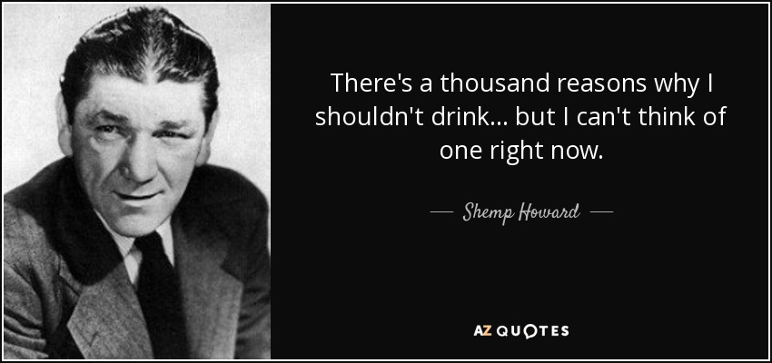 There's a thousand reasons why I shouldn't drink... but I can't think of one right now. - Shemp Howard