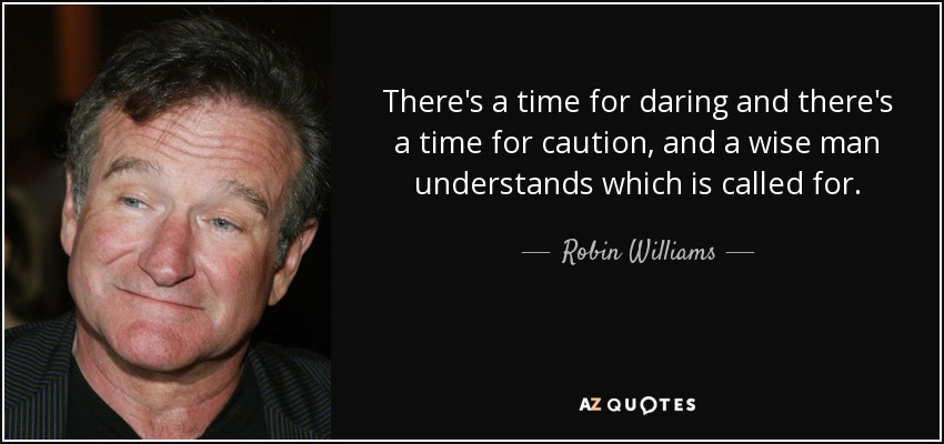 There's a time for daring and there's a time for caution, and a wise man understands which is called for. - Robin Williams