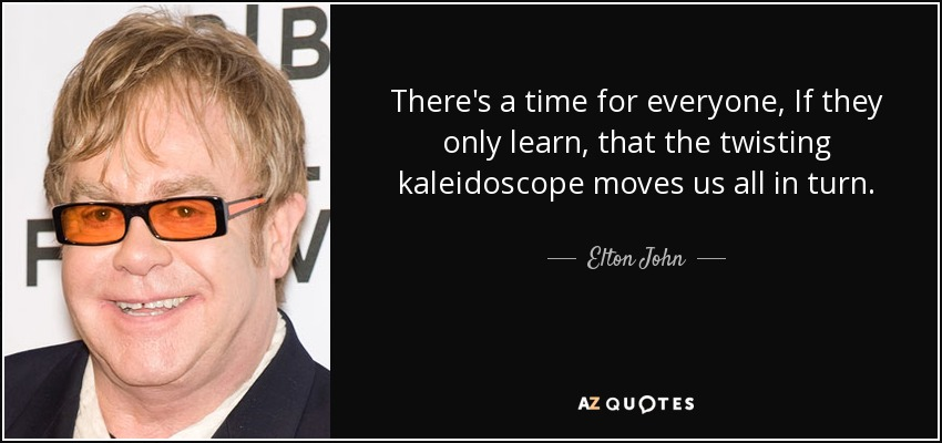 There's a time for everyone, If they only learn, that the twisting kaleidoscope moves us all in turn. - Elton John