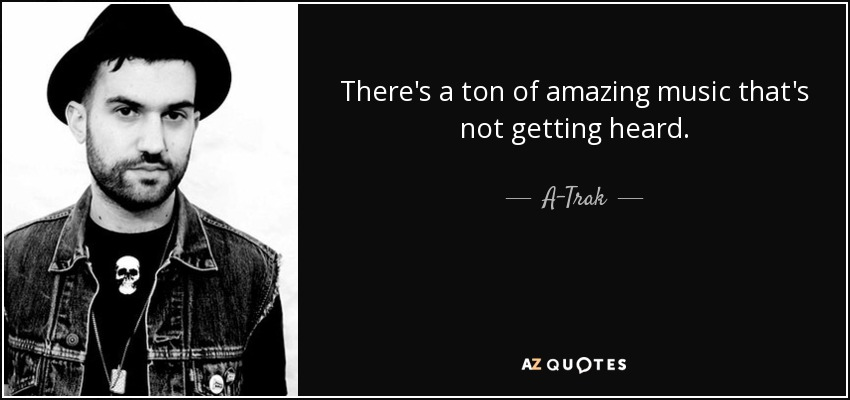 There's a ton of amazing music that's not getting heard. - A-Trak