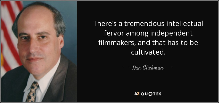 There's a tremendous intellectual fervor among independent filmmakers, and that has to be cultivated. - Dan Glickman