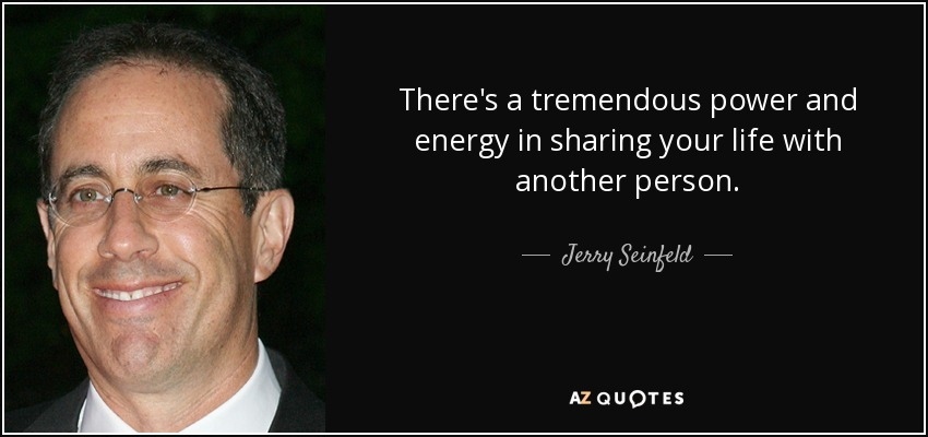 There's a tremendous power and energy in sharing your life with another person. - Jerry Seinfeld