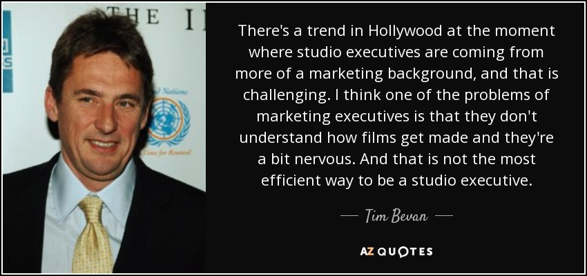 There's a trend in Hollywood at the moment where studio executives are coming from more of a marketing background, and that is challenging. I think one of the problems of marketing executives is that they don't understand how films get made and they're a bit nervous. And that is not the most efficient way to be a studio executive. - Tim Bevan