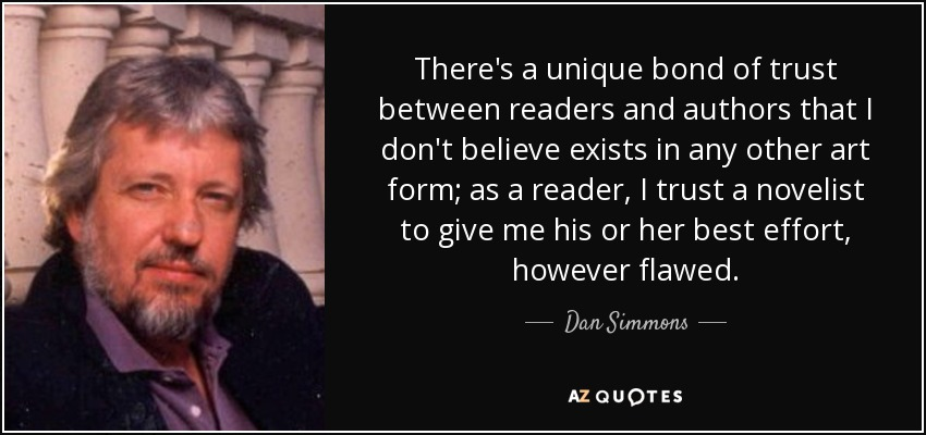 There's a unique bond of trust between readers and authors that I don't believe exists in any other art form; as a reader, I trust a novelist to give me his or her best effort, however flawed. - Dan Simmons