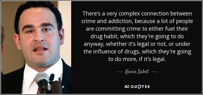 There's a very complex connection between crime and addiction, because a lot of people are committing crime to either fuel their drug habit, which they're going to do anyway, whether it's legal or not, or under the influence of drugs, which they're going to do more, if it's legal. - Kevin Sabet