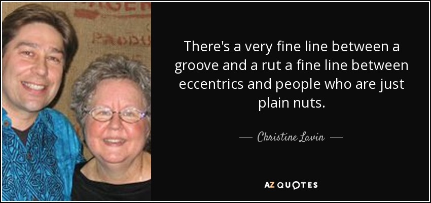 There's a very fine line between a groove and a rut a fine line between eccentrics and people who are just plain nuts. - Christine Lavin
