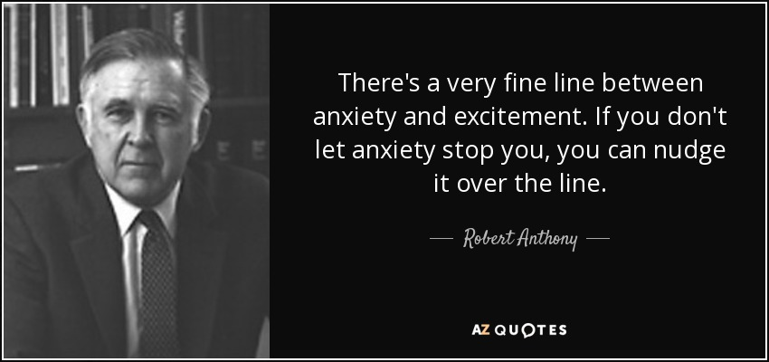 There's a very fine line between anxiety and excitement. If you don't let anxiety stop you, you can nudge it over the line. - Robert Anthony