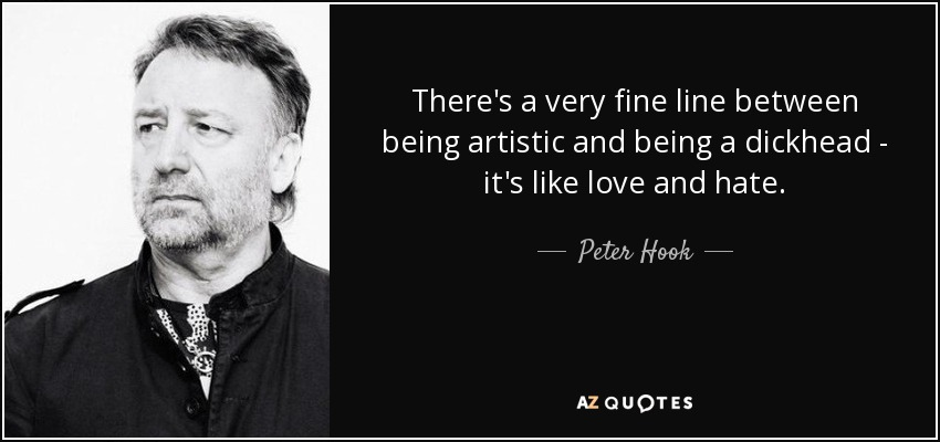 There's a very fine line between being artistic and being a dickhead - it's like love and hate. - Peter Hook