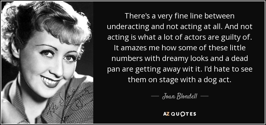 There's a very fine line between underacting and not acting at all. And not acting is what a lot of actors are guilty of. It amazes me how some of these little numbers with dreamy looks and a dead pan are getting away wit it. I'd hate to see them on stage with a dog act. - Joan Blondell
