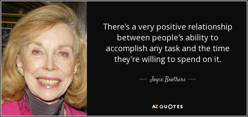 There's a very positive relationship between people's ability to accomplish any task and the time they're willing to spend on it. - Joyce Brothers