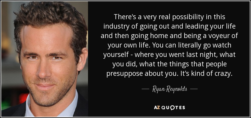 There's a very real possibility in this industry of going out and leading your life and then going home and being a voyeur of your own life. You can literally go watch yourself - where you went last night, what you did, what the things that people presuppose about you. It's kind of crazy. - Ryan Reynolds