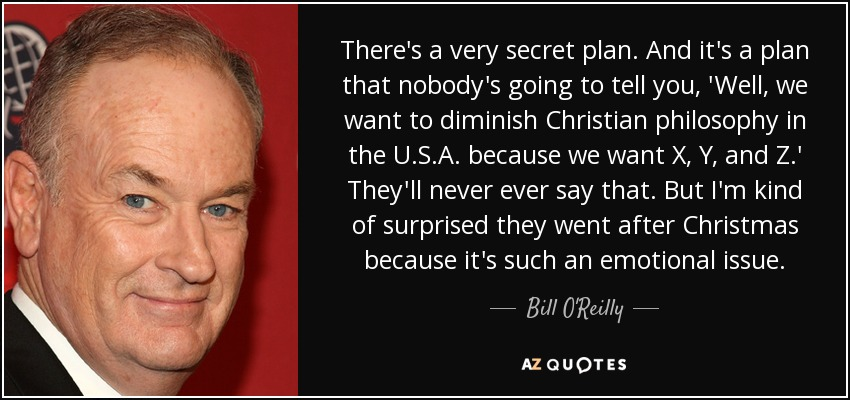 There's a very secret plan. And it's a plan that nobody's going to tell you, 'Well, we want to diminish Christian philosophy in the U.S.A. because we want X, Y, and Z.' They'll never ever say that. But I'm kind of surprised they went after Christmas because it's such an emotional issue. - Bill O'Reilly