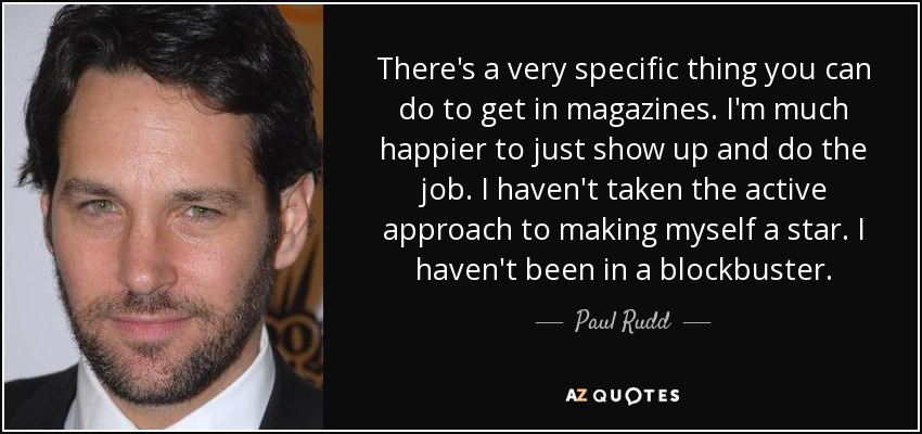 There's a very specific thing you can do to get in magazines. I'm much happier to just show up and do the job. I haven't taken the active approach to making myself a star. I haven't been in a blockbuster. - Paul Rudd