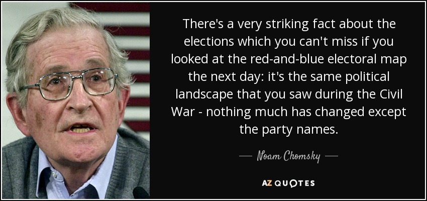 There's a very striking fact about the elections which you can't miss if you looked at the red-and-blue electoral map the next day: it's the same political landscape that you saw during the Civil War - nothing much has changed except the party names. - Noam Chomsky