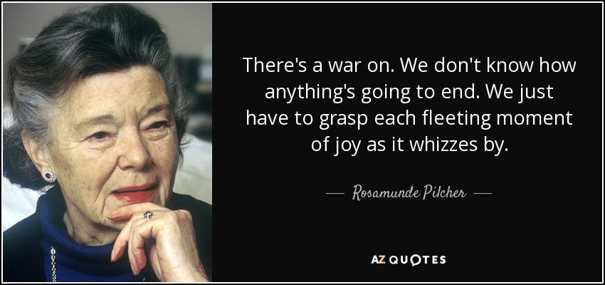 There's a war on. We don't know how anything's going to end. We just have to grasp each fleeting moment of joy as it whizzes by. - Rosamunde Pilcher