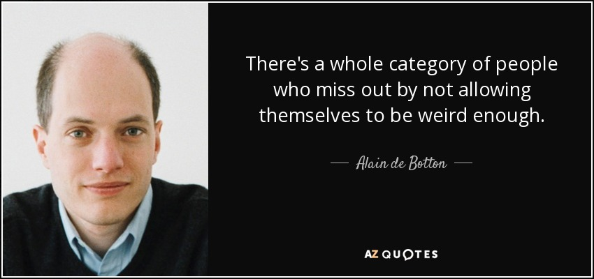 There's a whole category of people who miss out by not allowing themselves to be weird enough. - Alain de Botton