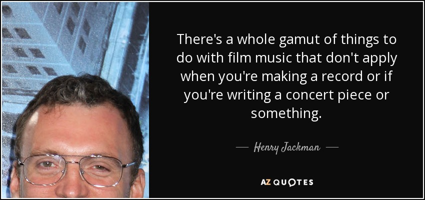 There's a whole gamut of things to do with film music that don't apply when you're making a record or if you're writing a concert piece or something. - Henry Jackman