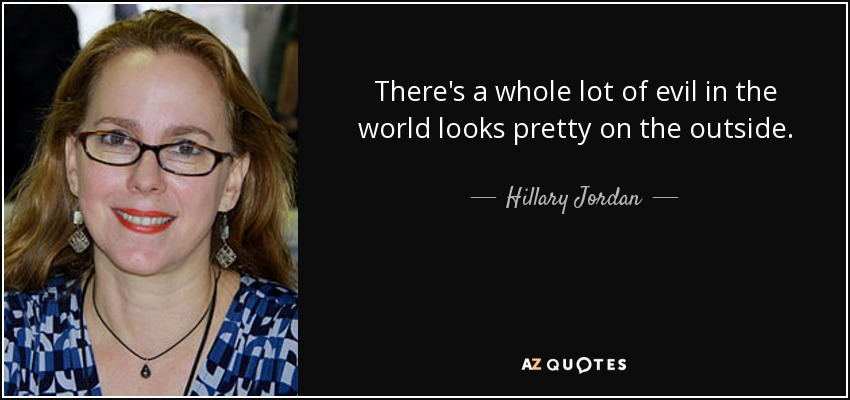 There's a whole lot of evil in the world looks pretty on the outside. - Hillary Jordan