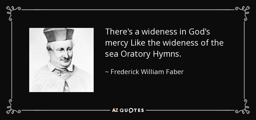 There's a wideness in God's mercy Like the wideness of the sea Oratory Hymns. - Frederick William Faber