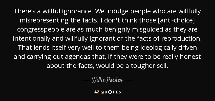 There's a willful ignorance. We indulge people who are willfully misrepresenting the facts. I don't think those [anti-choice] congresspeople are as much benignly misguided as they are intentionally and willfully ignorant of the facts of reproduction. That lends itself very well to them being ideologically driven and carrying out agendas that, if they were to be really honest about the facts, would be a tougher sell. - Willie Parker