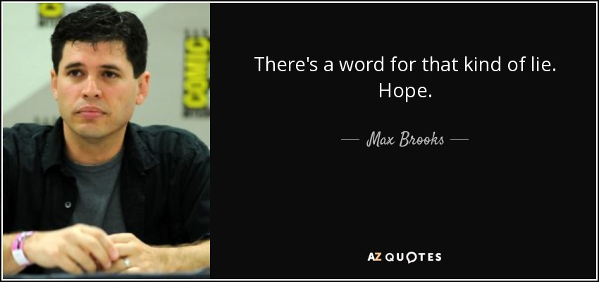 There's a word for that kind of lie. Hope. - Max Brooks