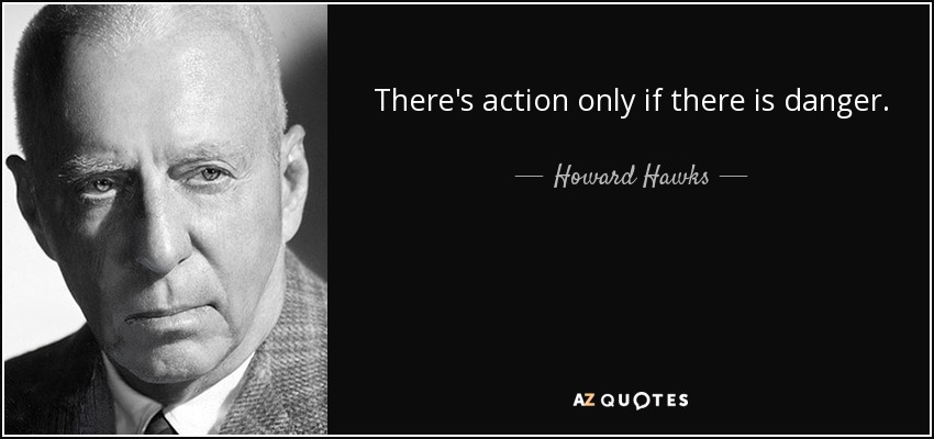 There's action only if there is danger. - Howard Hawks