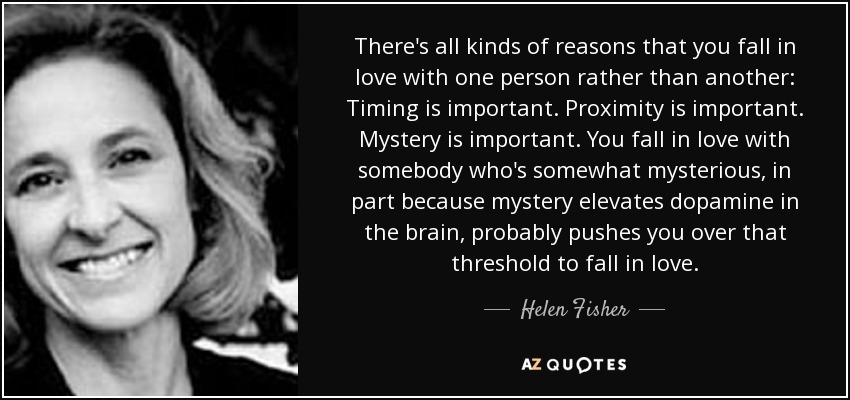 There's all kinds of reasons that you fall in love with one person rather than another: Timing is important. Proximity is important. Mystery is important. You fall in love with somebody who's somewhat mysterious, in part because mystery elevates dopamine in the brain, probably pushes you over that threshold to fall in love. - Helen Fisher