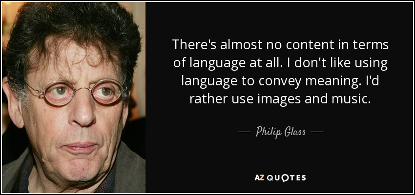 There's almost no content in terms of language at all. I don't like using language to convey meaning. I'd rather use images and music. - Philip Glass