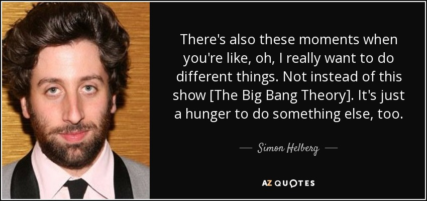 There's also these moments when you're like, oh, I really want to do different things. Not instead of this show [The Big Bang Theory]. It's just a hunger to do something else, too. - Simon Helberg