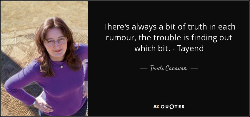 There's always a bit of truth in each rumour, the trouble is finding out which bit. - Tayend - Trudi Canavan