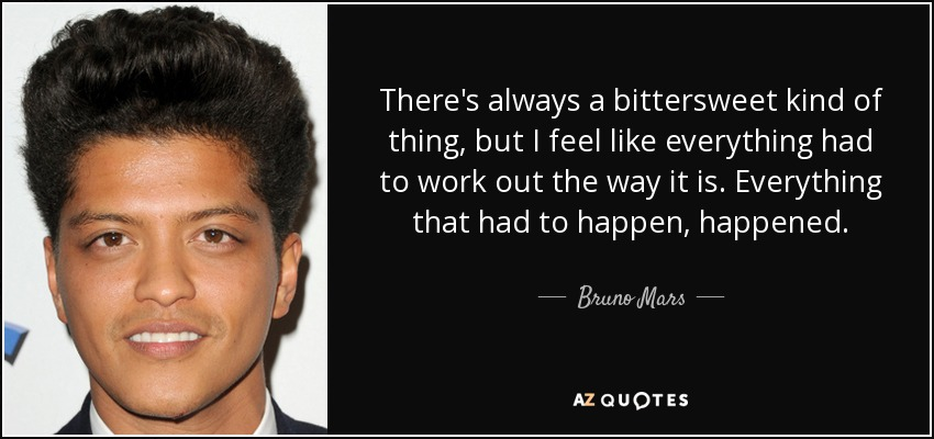 There's always a bittersweet kind of thing, but I feel like everything had to work out the way it is. Everything that had to happen, happened. - Bruno Mars