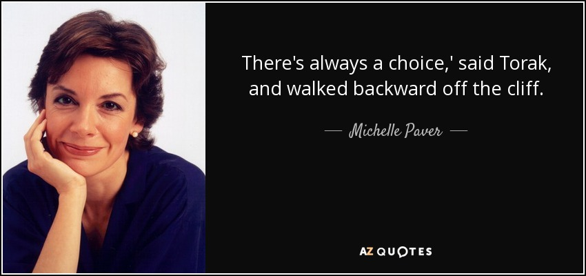 There's always a choice,' said Torak, and walked backward off the cliff. - Michelle Paver