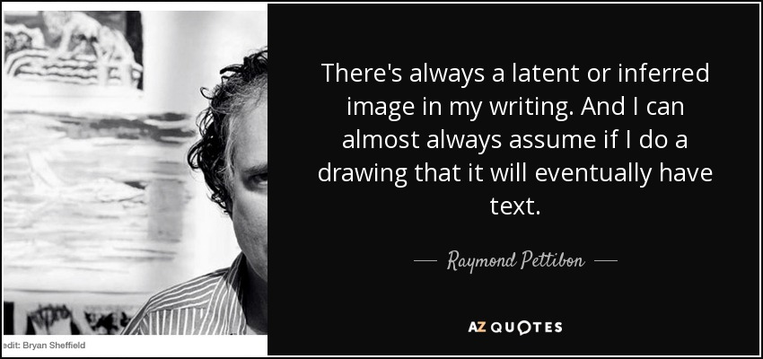 There's always a latent or inferred image in my writing. And I can almost always assume if I do a drawing that it will eventually have text. - Raymond Pettibon