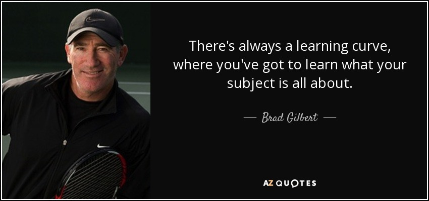 There's always a learning curve, where you've got to learn what your subject is all about. - Brad Gilbert