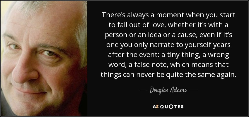There's always a moment when you start to fall out of love, whether it's with a person or an idea or a cause, even if it's one you only narrate to yourself years after the event: a tiny thing, a wrong word, a false note, which means that things can never be quite the same again. - Douglas Adams