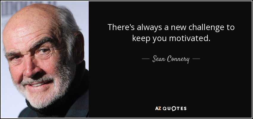 There's always a new challenge to keep you motivated. - Sean Connery