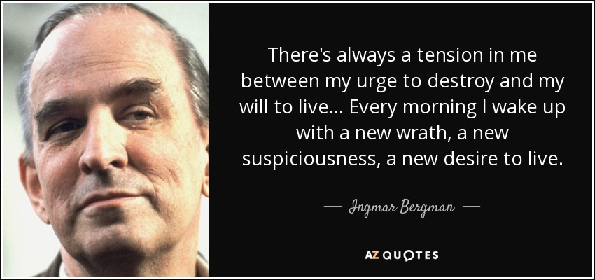 There's always a tension in me between my urge to destroy and my will to live... Every morning I wake up with a new wrath, a new suspiciousness, a new desire to live. - Ingmar Bergman