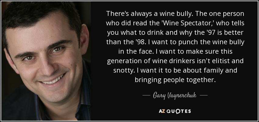 There's always a wine bully. The one person who did read the 'Wine Spectator,' who tells you what to drink and why the '97 is better than the '98. I want to punch the wine bully in the face. I want to make sure this generation of wine drinkers isn't elitist and snotty. I want it to be about family and bringing people together. - Gary Vaynerchuk