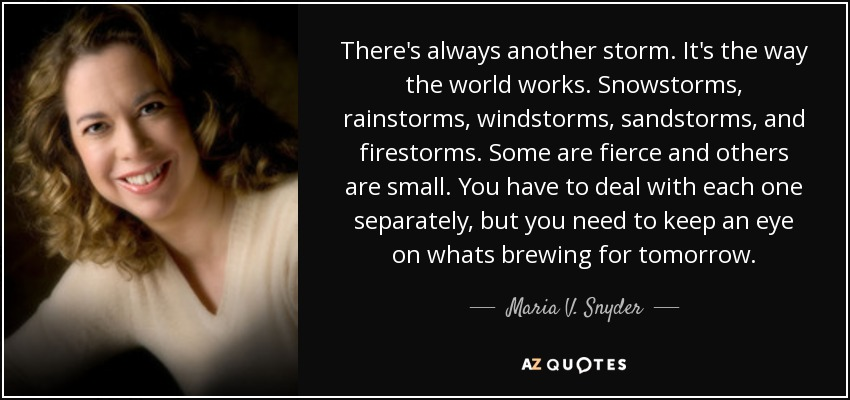 There's always another storm. It's the way the world works. Snowstorms, rainstorms, windstorms, sandstorms, and firestorms. Some are fierce and others are small. You have to deal with each one separately, but you need to keep an eye on whats brewing for tomorrow. - Maria V. Snyder