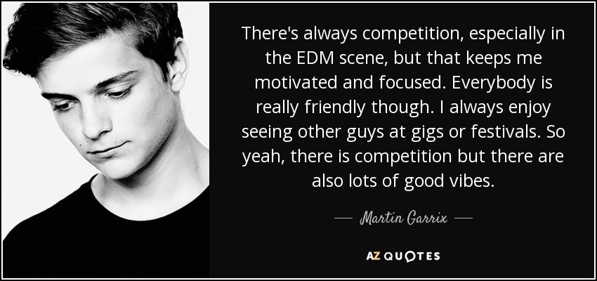 There's always competition, especially in the EDM scene, but that keeps me motivated and focused. Everybody is really friendly though. I always enjoy seeing other guys at gigs or festivals. So yeah, there is competition but there are also lots of good vibes. - Martin Garrix