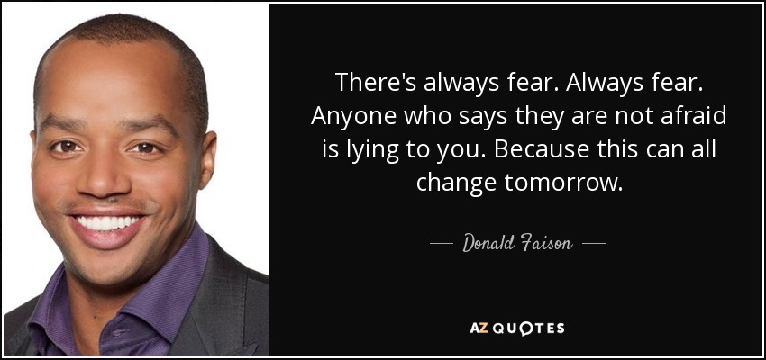 There's always fear. Always fear. Anyone who says they are not afraid is lying to you. Because this can all change tomorrow. - Donald Faison