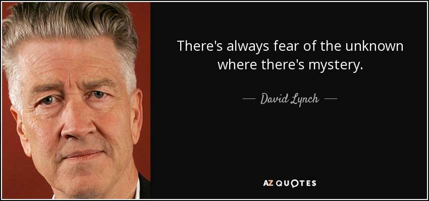 There's always fear of the unknown where there's mystery - David Lynch
