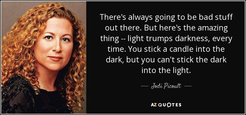 There's always going to be bad stuff out there. But here's the amazing thing -- light trumps darkness, every time. You stick a candle into the dark, but you can't stick the dark into the light. - Jodi Picoult