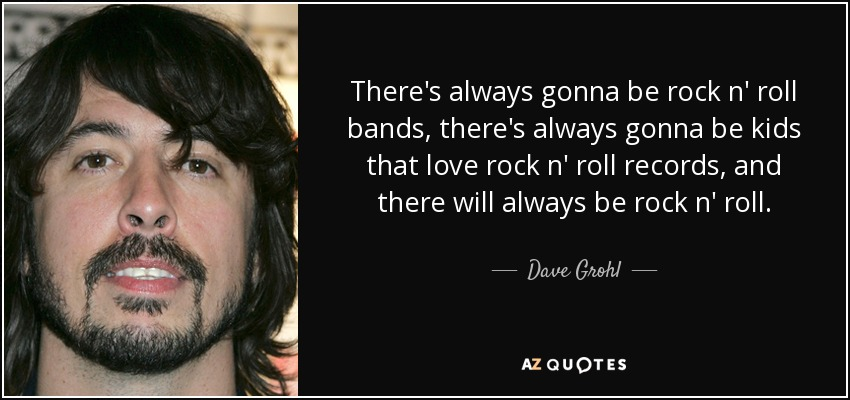 Rock And Roll Quotes Cool Dave Grohl Quote Theres Always Gonna Be