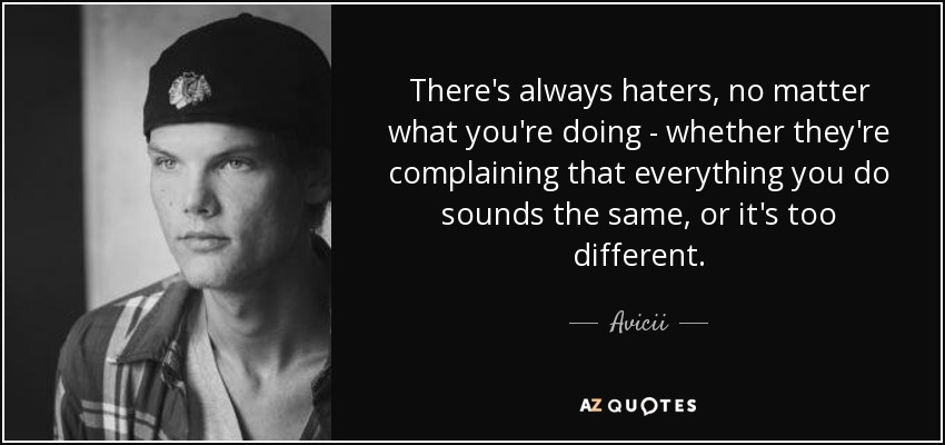 There's always haters, no matter what you're doing - whether they're complaining that everything you do sounds the same, or it's too different. - Avicii