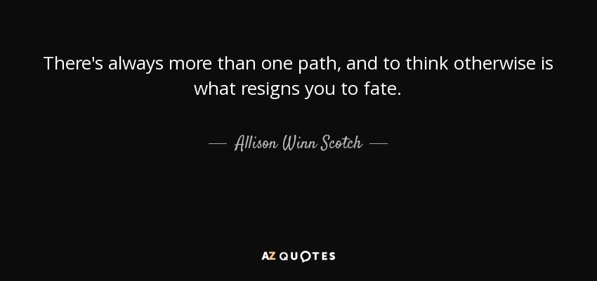 There's always more than one path, and to think otherwise is what resigns you to fate. - Allison Winn Scotch