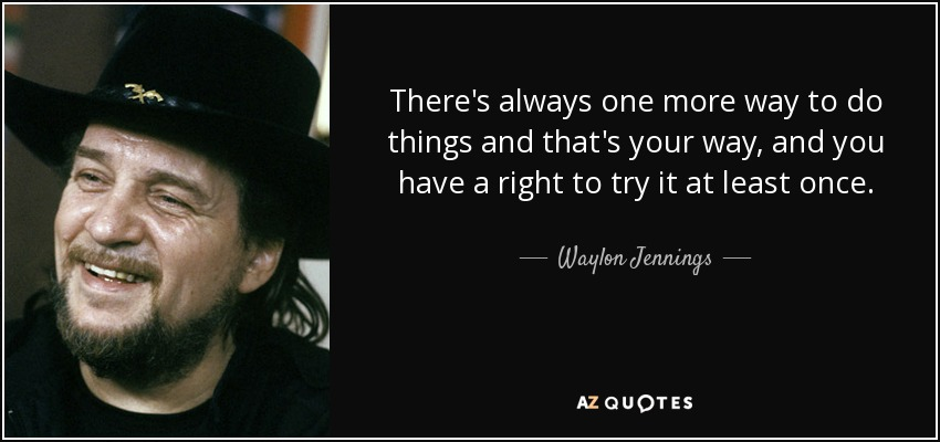 There's always one more way to do things and that's your way, and you have a right to try it at least once. - Waylon Jennings