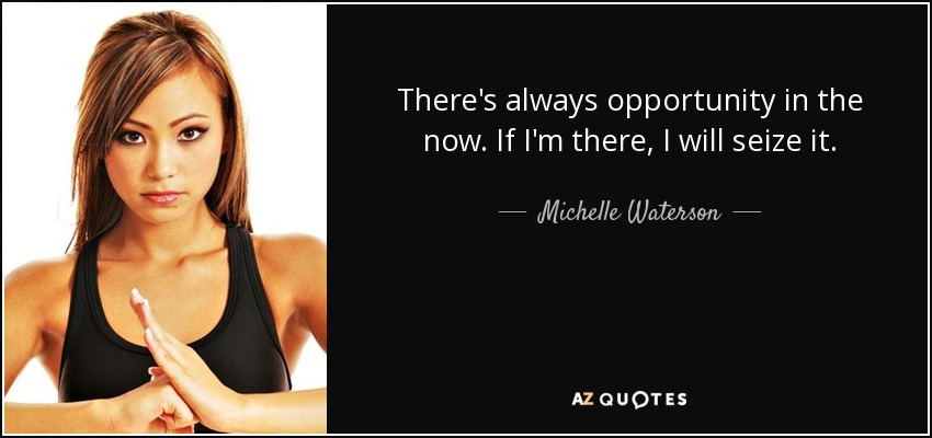 There's always opportunity in the now. If I'm there, I will seize it. - Michelle Waterson