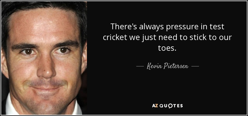 There's always pressure in test cricket we just need to stick to our toes. - Kevin Pietersen