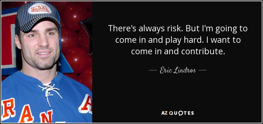 There's always risk. But I'm going to come in and play hard. I want to come in and contribute. - Eric Lindros